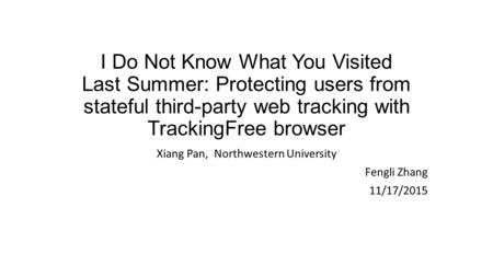 I Do Not Know What You Visited Last Summer: Protecting users from stateful third-party web tracking with TrackingFree browser Xiang Pan, Northwestern University.