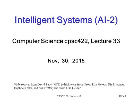 CPSC 322, Lecture 33Slide 1 Intelligent Systems (AI-2) Computer Science cpsc422, Lecture 33 Nov, 30, 2015 Slide source: from David Page (MIT) (which were.