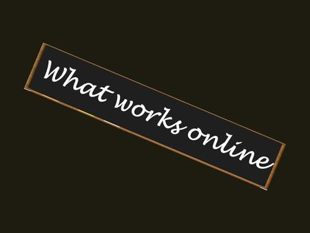 What works online. What do you like online? List the things that make it easy for you when you are online.