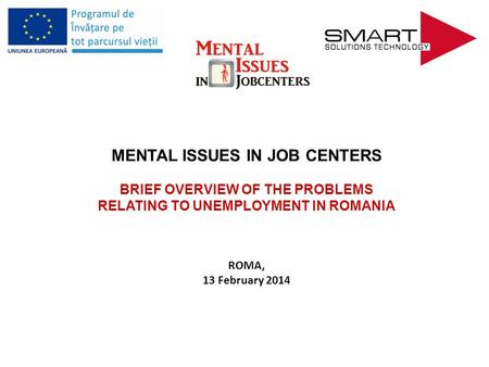 MENTAL ISSUES IN JOB CENTERS BRIEF OVERVIEW OF THE PROBLEMS RELATING TO UNEMPLOYMENT IN ROMANIA ROMA, 13 February 2014.