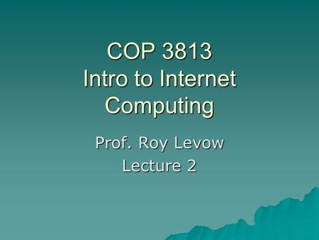 COP 3813 Intro to Internet Computing Prof. Roy Levow Lecture 2.