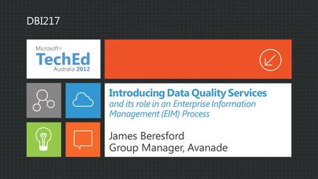 Introducing Data Quality Services and its role in an Enterprise Information Management (EIM) Process James Beresford Group Manager, Avanade DBI217.