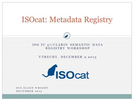 ISO TC 37/CLARIN SEMANTIC DATA REGISTRY WORKSHOP UTRECHT, DECEMBER 9 2013 ISOcat: Metadata Registry SUE ELLEN WRIGHT DECEMBER 2013.