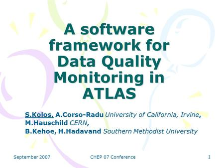 September 2007CHEP 07 Conference 1 A software framework for Data Quality Monitoring in ATLAS S.Kolos, A.Corso-Radu University of California, Irvine, M.Hauschild.