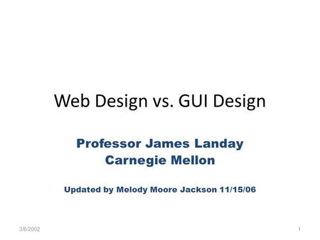 Web Design vs. GUI Design Professor James Landay Carnegie Mellon Updated by Melody Moore Jackson 11/15/06 3/6/20021.