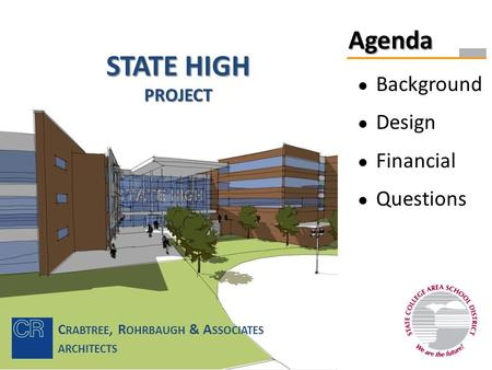 STATE HIGH PROJECT Agenda ● Background ● Design ● Financial ● Questions C RABTREE, R OHRBAUGH & A SSOCIATES ARCHITECTS.