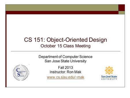 CS 151: Object-Oriented Design October 15 Class Meeting Department of Computer Science San Jose State University Fall 2013 Instructor: Ron Mak www.cs.sjsu.edu/~mak.