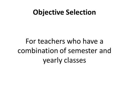 Objective Selection For teachers who have a combination of semester and yearly classes.