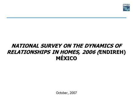 NATIONAL SURVEY ON THE DYNAMICS OF RELATIONSHIPS IN HOMES, 2006 (ENDIREH) MÉXICO October, 2007.