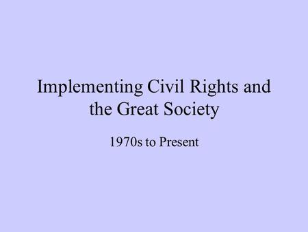 Implementing Civil Rights and the Great Society 1970s to Present.