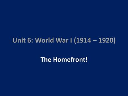 Unit 6: World War I (1914 – 1920) The Homefront!.