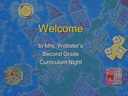 Welcome to Mrs. Webster's Second Grade Curriculum Night.