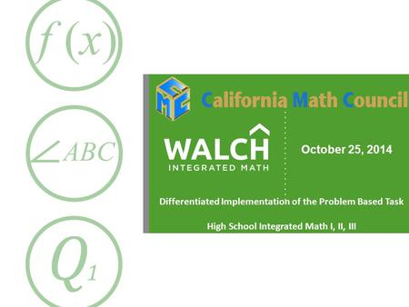 October 25, 2014 Differentiated Implementation of the Problem Based Task High School Integrated Math I, II, III.