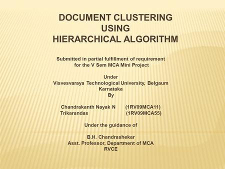 DOCUMENT CLUSTERING USING HIERARCHICAL ALGORITHM Submitted in partial fulfillment of requirement for the V Sem MCA Mini Project Under Visvesvaraya Technological.