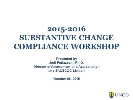 2015-2016 SUBSTANTIVE CHANGE COMPLIANCE WORKSHOP Presented by Jodi Pettazzoni, Ph.D. Director of Assessment and Accreditation and SACSCOC Liaison October.