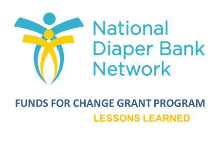 FUNDS FOR CHANGE GRANT PROGRAM LESSONS LEARNED. To enhance the long-term growth and sustainability of NDBN member diaper banks. Provide financial assistance.