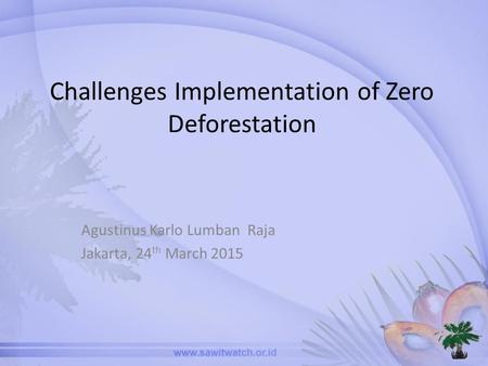 Challenges Implementation of Zero Deforestation Agustinus Karlo Lumban Raja Jakarta, 24 th March 2015.