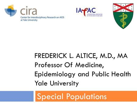 FREDERICK L. ALTICE, M.D., MA Professor Of Medicine, Epidemiology and Public Health Yale University Special Populations.