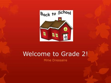 Welcome to Grade 2! Mme Dressaire. Our Class  We have 19 students – 8 boys and 11 girls.