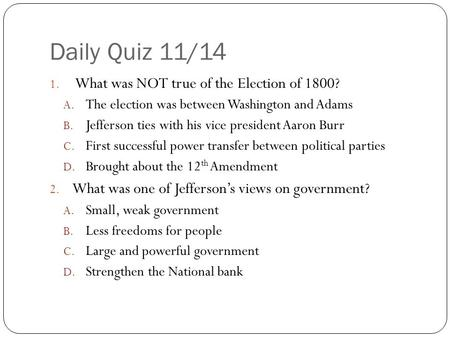 Daily Quiz 11/14 1. What was NOT true of the Election of 1800? A. The election was between Washington and Adams B. Jefferson ties with his vice president.