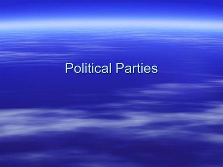 Political Parties. What is a Political Party  A group of people joined together on the basis of common principles, who seek to control government in.
