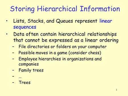 1 Storing Hierarchical Information Lists, Stacks, and Queues represent linear sequences Data often contain hierarchical relationships that cannot be expressed.