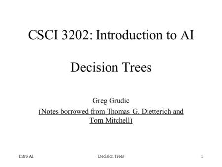 1 CSCI 3202: Introduction to AI Decision Trees Greg Grudic (Notes borrowed from Thomas G. Dietterich and Tom Mitchell) Intro AIDecision Trees.