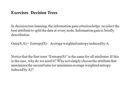 Exercises Decision Trees In decision tree learning, the information gain criterion helps us select the best attribute to split the data at every node.