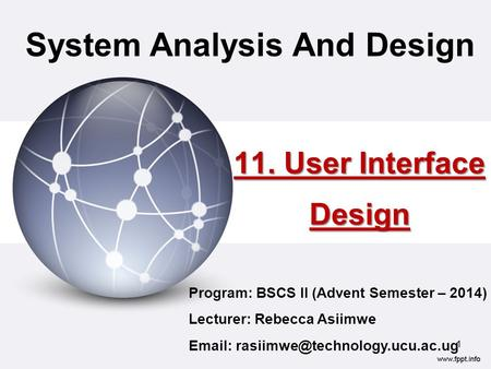 11. User Interface Design System Analysis And Design Program: BSCS II (Advent Semester – 2014) Lecturer: Rebecca Asiimwe