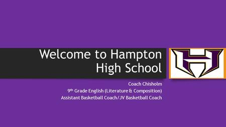 Welcome to Hampton High School Coach Chisholm 9 th Grade English (Literature & Composition) Assistant Basketball Coach/JV Basketball Coach.