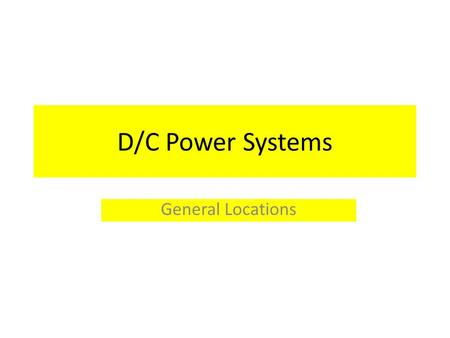 D/C Power Systems General Locations. There are two types of D/C Power sources on the new fireboat: 24 Volt 12 Volt These are further subdivided into three.