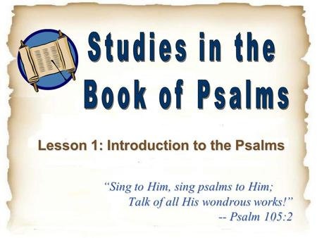 """Sing to Him, sing psalms to Him; Talk of all His wondrous works!"" -- Psalm 105:2 Lesson 1: Introduction to the Psalms."