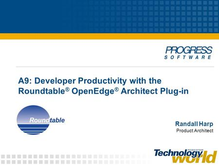 A9: Developer Productivity with the Roundtable ® OpenEdge ® Architect Plug-in Randall Harp Product Architect.