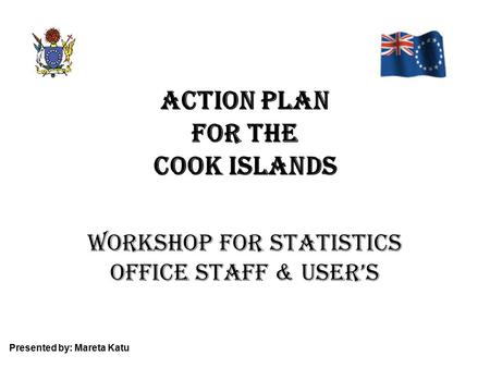 ACTION PLAN for the Cook Islands Workshop for Statistics Office staff & user's Presented by: Mareta Katu.