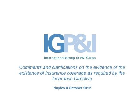 International Group of P&I Clubs Comments and clarifications on the evidence of the existence of insurance coverage as required by the Insurance Directive.
