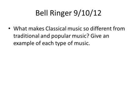 Bell Ringer 9/10/12 What makes Classical music so different from traditional and popular music? Give an example of each type of music.