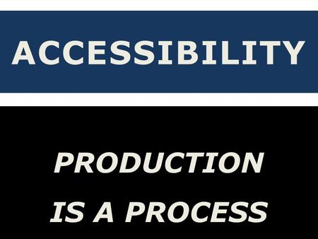 ACCESSIBILITY PRODUCTION IS A PROCESS PRODUCTION TEAM.
