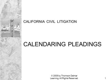 © 2005 by Thomson Delmar Learning. All Rights Reserved.1 CALIFORNIA CIVIL LITIGATION CALENDARING PLEADINGS.