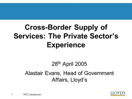 WTO Symposium1 Cross-Border Supply of Services: The Private Sector's Experience 28 th April 2005 Alastair Evans, Head of Government Affairs, Lloyd's.