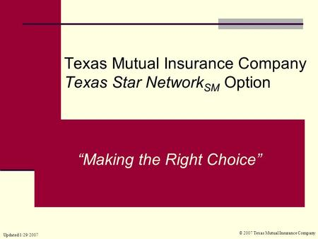 "Texas Mutual Insurance Company Texas Star Network SM Option © 2007 Texas Mutual Insurance Company ""Making the Right Choice"" Updated 1/29/2007."