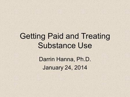 Getting Paid and Treating Substance Use Darrin Hanna, Ph.D. January 24, 2014.