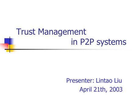 Trust Management in P2P systems Presenter: Lintao Liu April 21th, 2003.