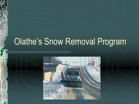 Olathe's Snow Removal Program. Overview Snow Removal Policy Types of Routes Snow Route Information Site AVL units Complaint database.