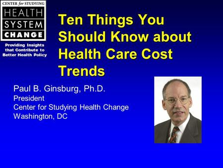 Ten Things You Should Know about Health Care Cost Trends Paul B. Ginsburg, Ph.D. President Center for Studying Health Change Washington, DC Providing Insights.