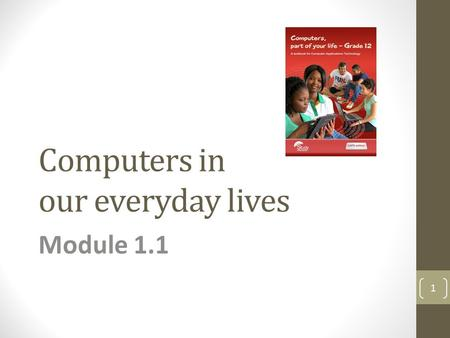 Computers in our everyday lives Module 1.1 1. Computers – a part of our lives Module 1.1 2.
