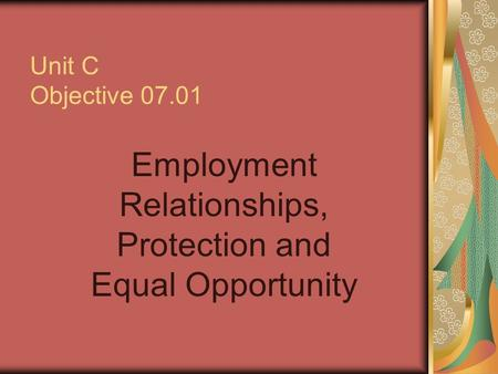 Unit C Objective 07.01 Employment Relationships, Protection and Equal Opportunity.