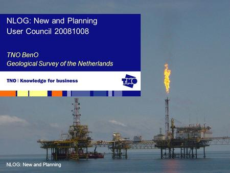 NLOG: New and Planning TNO BenO Geological Survey of the Netherlands NLOG: New and Planning User Council 20081008.