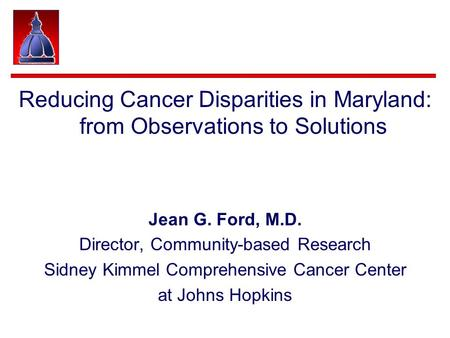 Reducing Cancer Disparities in Maryland: from Observations to Solutions Jean G. Ford, M.D. Director, Community-based Research Sidney Kimmel Comprehensive.