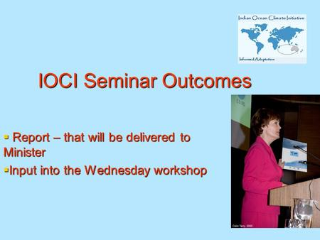 IOCI Seminar Outcomes  Report – that will be delivered to Minister  Input into the Wednesday workshop.