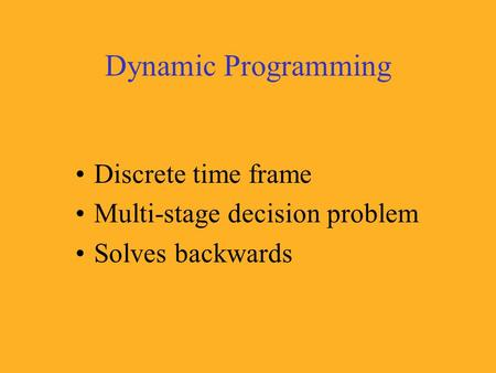 Dynamic Programming Discrete time frame Multi-stage decision problem Solves backwards.